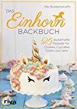 Das Einhorn-Backbuch: 25 zauberhafte Rezepte für Kuchen, Kekse und mehr